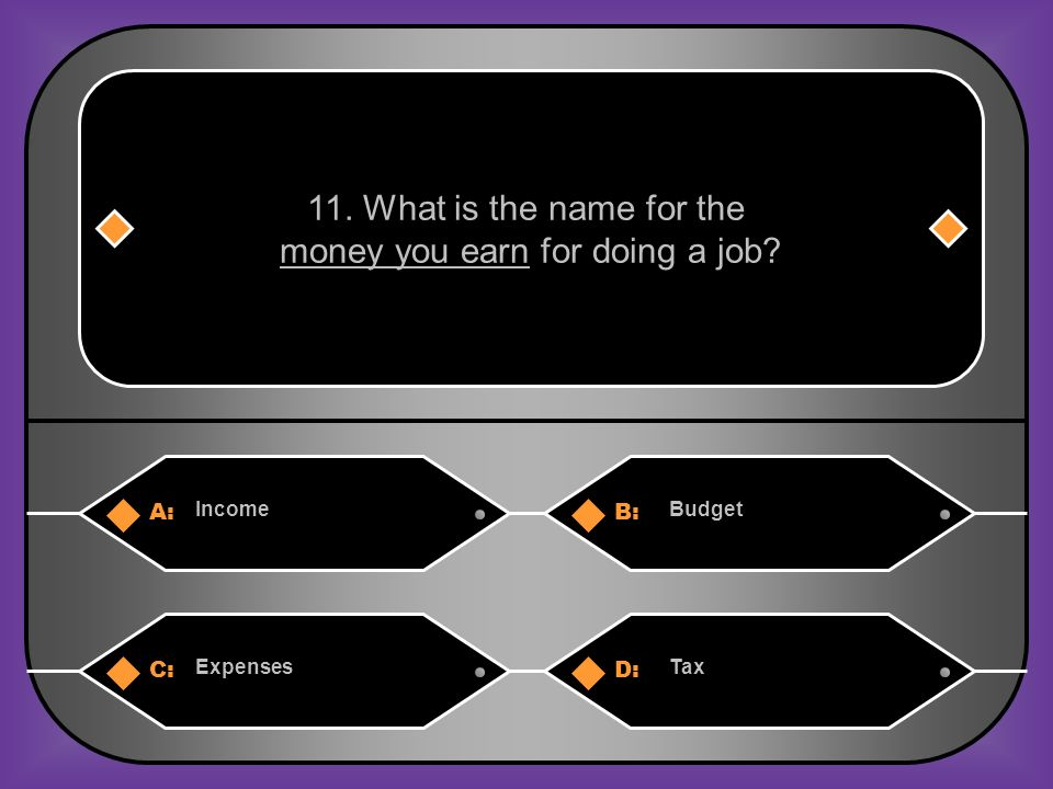 A:B: IncomeBudget 11. What is the name for the money you earn for doing a job? C:D: ExpensesTax