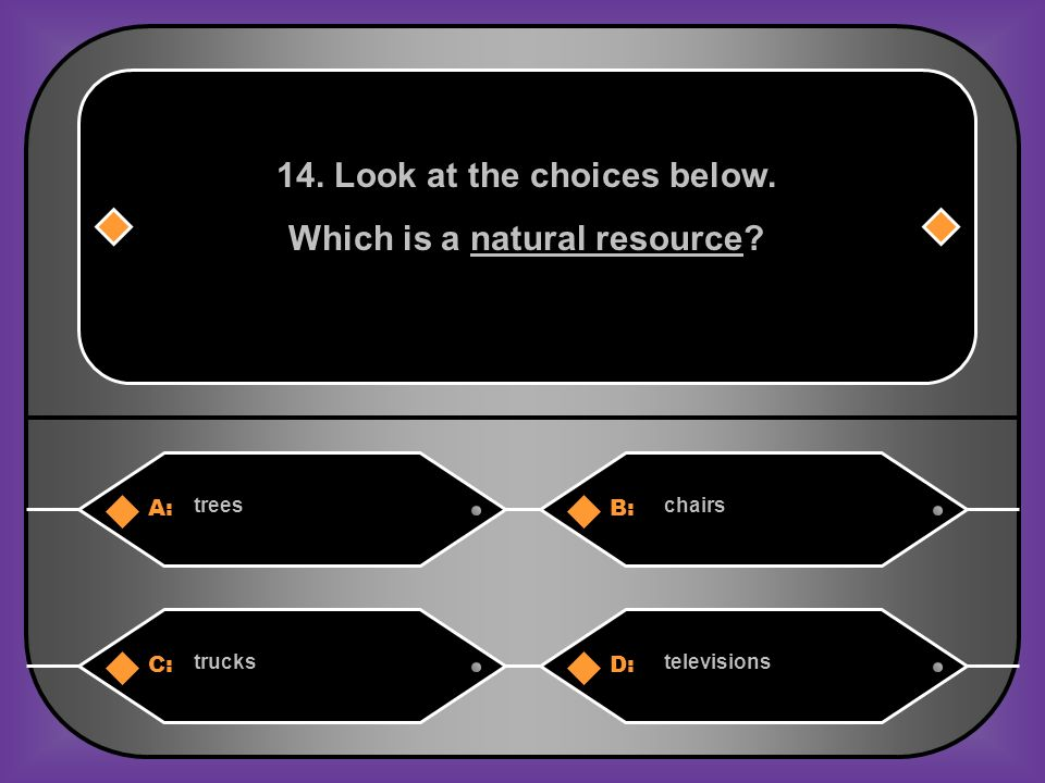 A:B: treeschairs 14. Look at the choices below. Which is a natural resource C:D: truckstelevisions