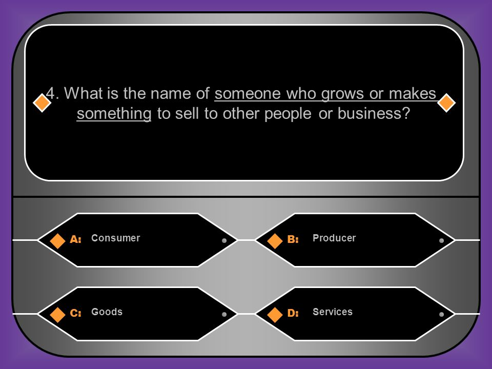 A:B: ConsumerProducer 4. What is the name of someone who grows or makes something to sell to other people or business? C:D: GoodsServices