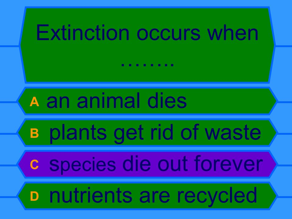 Extinction occurs when …….. A an animal dies B plants get rid of waste C s pecies die out forever D nutrients are recycled