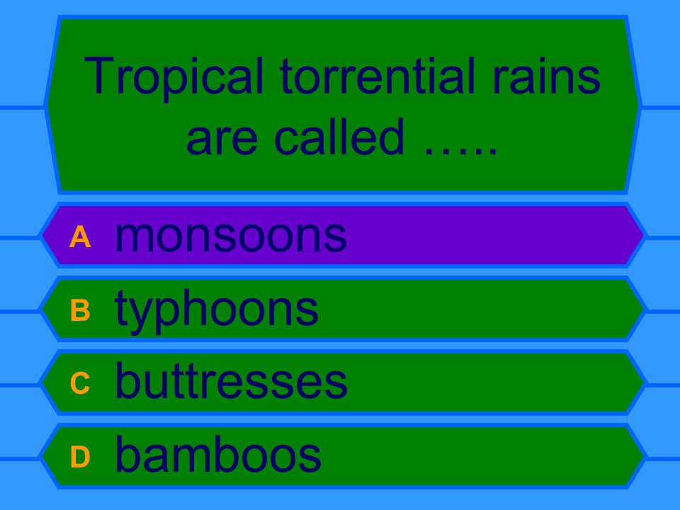 Tropical torrential rains are called ….. A monsoons B typhoons C buttresses D bamboos