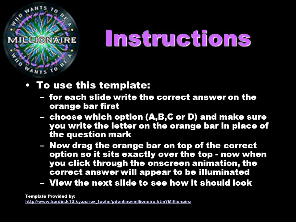 Instructions To use this template: –for each slide write the correct answer on the orange bar first –choose which option (A,B,C or D) and make sure you write the letter on the orange bar in place of the question mark –Now drag the orange bar on top of the correct option so it sits exactly over the top - now when you click through the onscreen animation, the correct answer will appear to be illuminated –View the next slide to see how it should look Template Provided by: http://www.hardin.k12.ky.us/res_techn/pdonline/millionaire.htm Millionairehttp://www.hardin.k12.ky.us/res_techn/pdonline/millionaire.htm Millionaire=