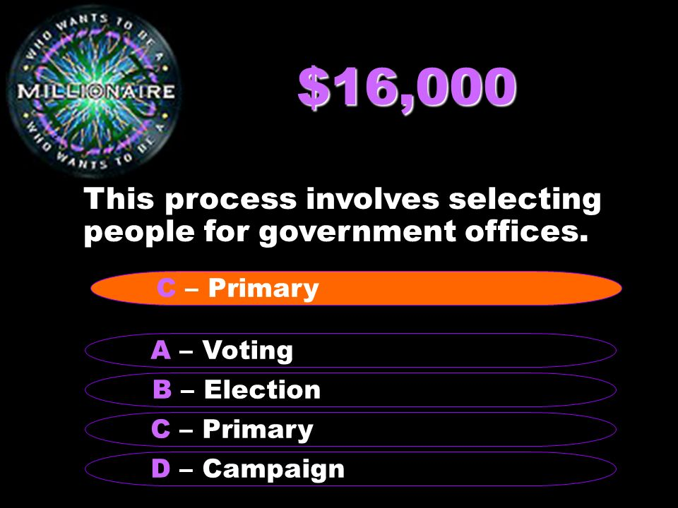 $16,000 This process involves selecting people for government offices. B – Election A – Voting C – Primary D – Campaign C – Primary