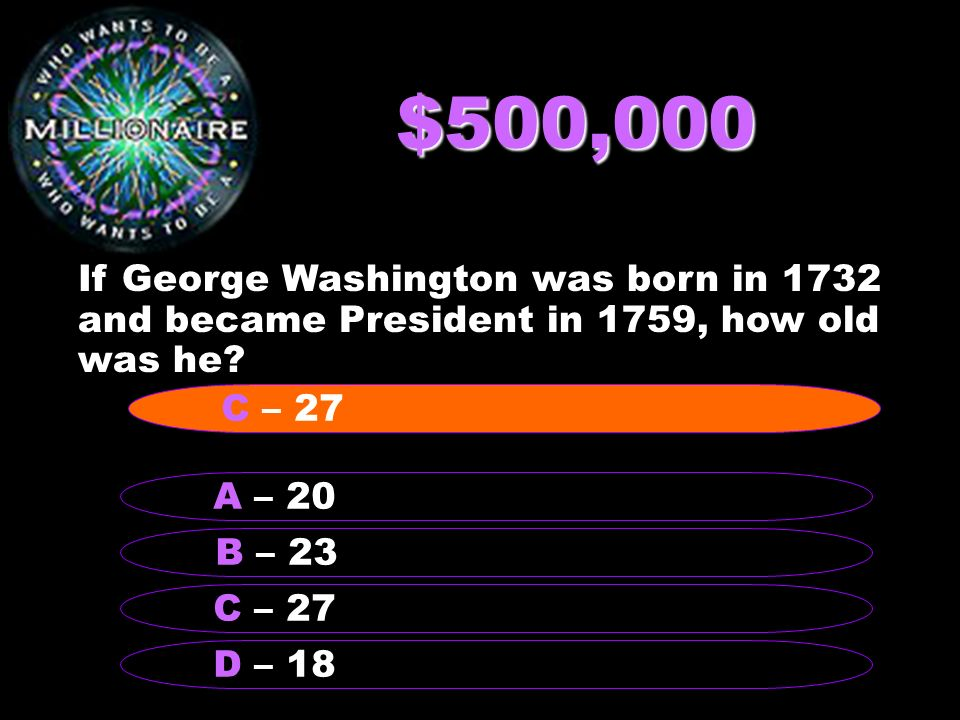 $500,000 If George Washington was born in 1732 and became President in 1759, how old was he.