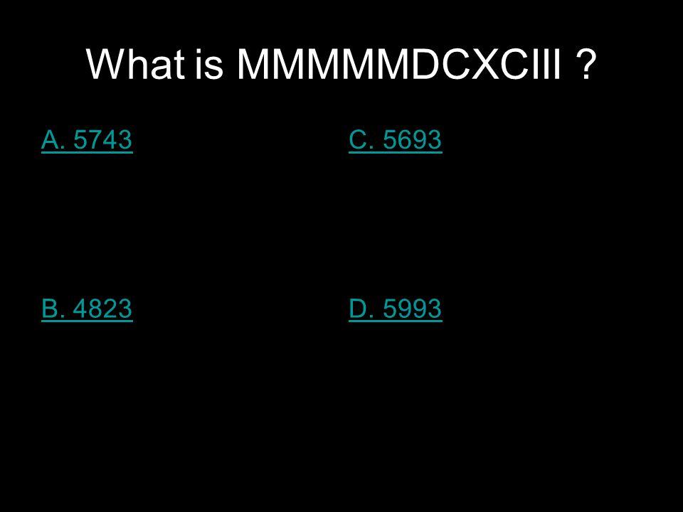 What is MMMMMDCXCIII ? A. 5743C. 5693 B. 4823D. 5993