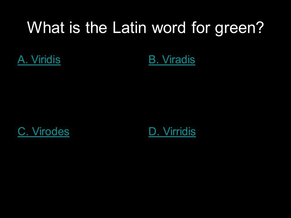 What is the Latin word for green? A. ViridisB. Viradis C. VirodesD. Virridis