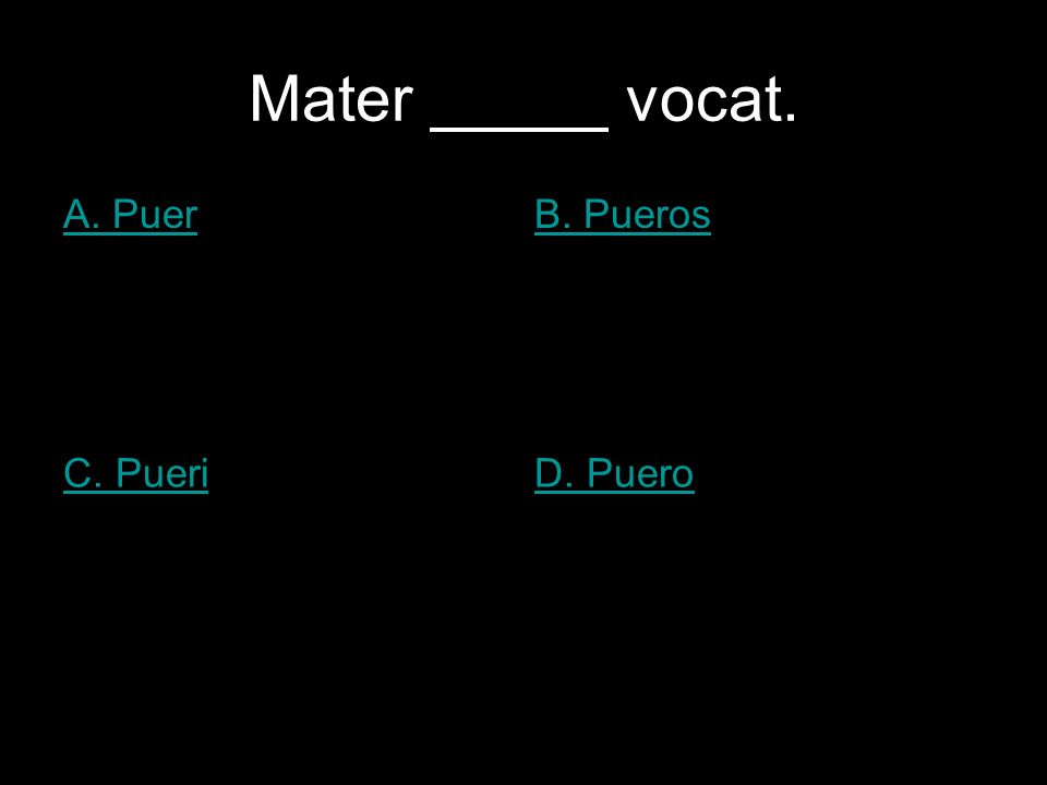 Mater vocat. A. PuerB. Pueros C. PueriD. Puero