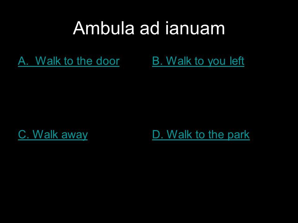 Ambula ad ianuam A. Walk to the doorB. Walk to you left C. Walk awayD. Walk to the park