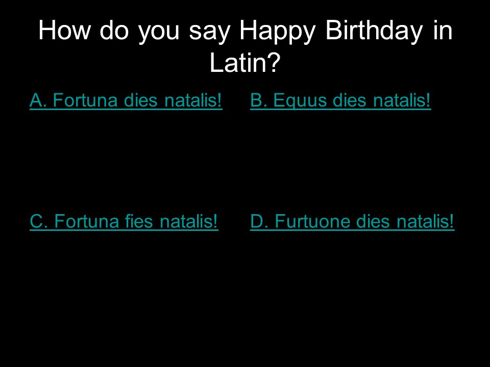 How do you say Happy Birthday in Latin? A. Fortuna dies natalis!B. Equus dies natalis! C. Fortuna fies natalis!D. Furtuone dies natalis!