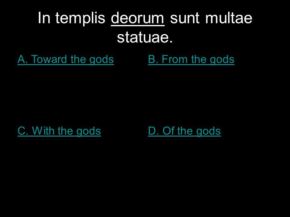 In templis deorum sunt multae statuae. A. Toward the godsB.