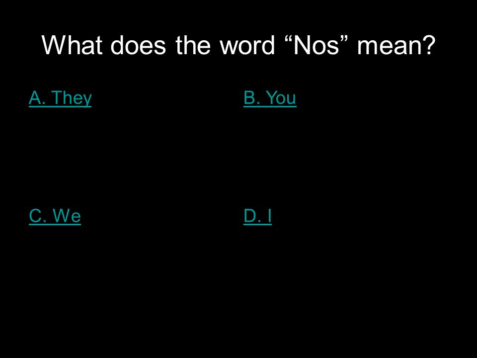 What does the word Nos mean A. TheyB. You C. WeD. I