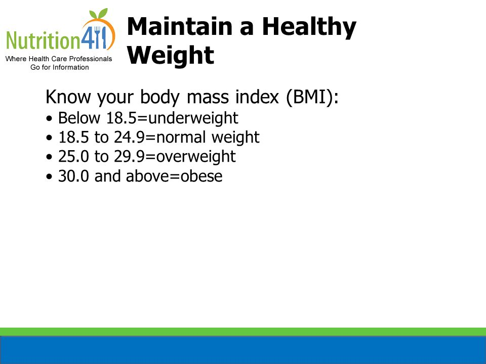Know your body mass index (BMI): Below 18.5=underweight 18.5 to 24.9=normal weight 25.0 to 29.9=overweight 30.0 and above=obese Maintain a Healthy Wei