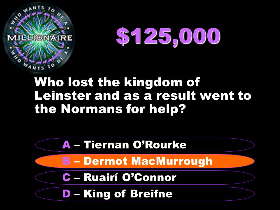 $125,000 Who lost the kingdom of Leinster and as a result went to the Normans for help.