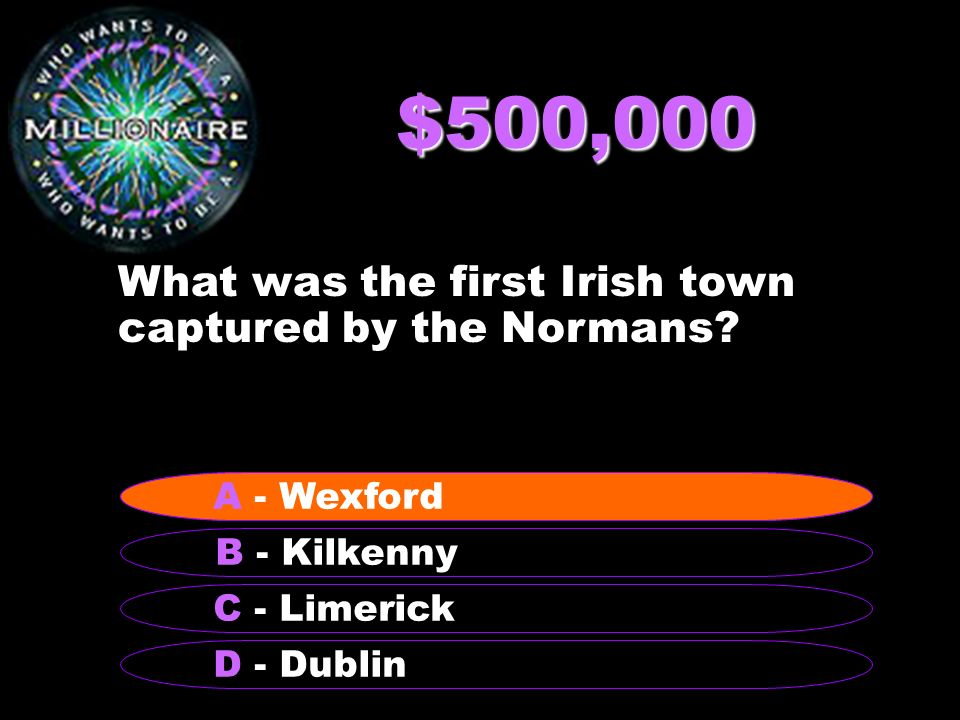 $500,000 What was the first Irish town captured by the Normans? B - Kilkenny A - Wexford C - Limerick D - Dublin A - Wexford