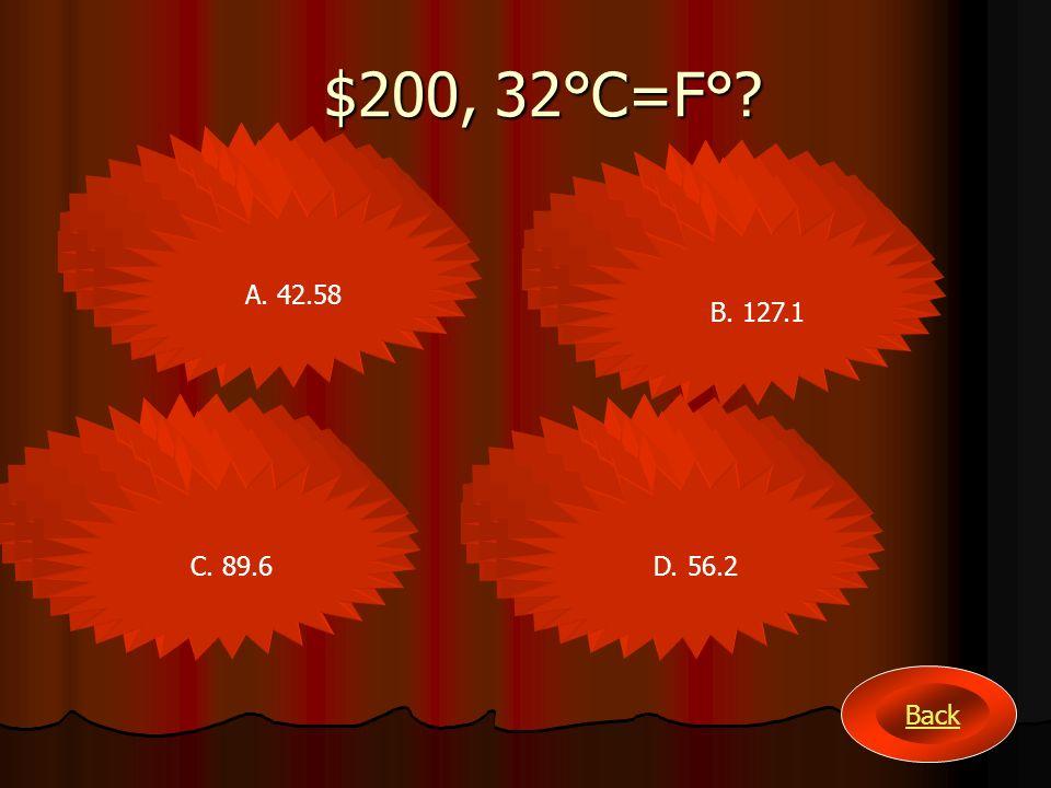 $200, 32°C=F°? A. 42.58 B. 127.1 C. 89.6D. 56.2 Back