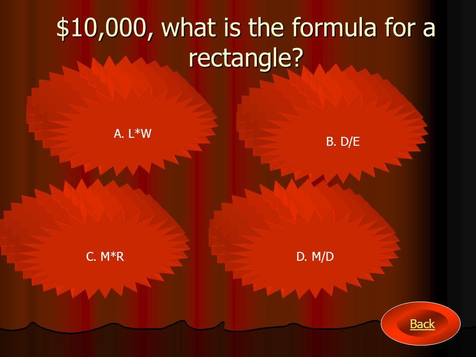 $10,000, what is the formula for a rectangle? A. L*W B. D/E C. M*RD. M/D Back