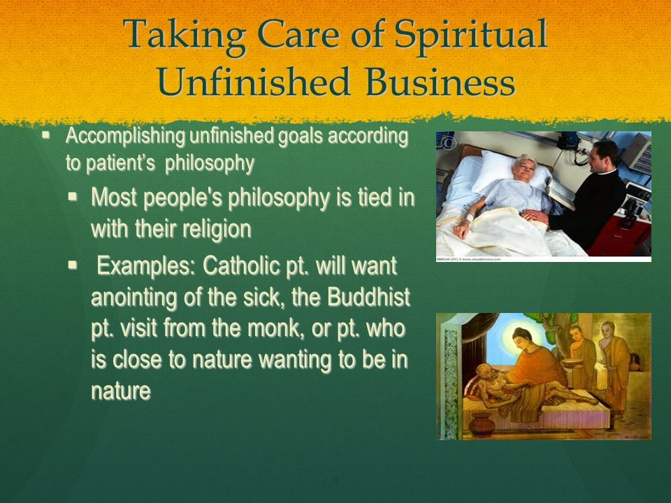 Taking Care of Spiritual Unfinished Business Accomplishing unfinished goals according to patients philosophy Accomplishing unfinished goals according to patients philosophy Most people s philosophy is tied in with their religion Most people s philosophy is tied in with their religion Examples: Catholic pt.