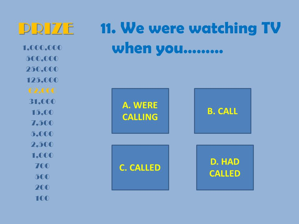 PRIZE 11. We were watching TV when you……… 1,000,000 500,000 250,000 125,000 62,000 31,000 15,00 7,500 5,000 2,500 1,000 700 500 200 100 A. WERE CALLIN