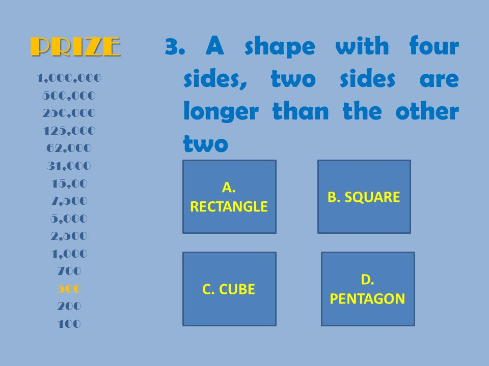 PRIZE 3. A shape with four sides, two sides are longer than the other two 1,000,000 500,000 250,000 125,000 62,000 31,000 15,00 7,500 5,000 2,500 1,00