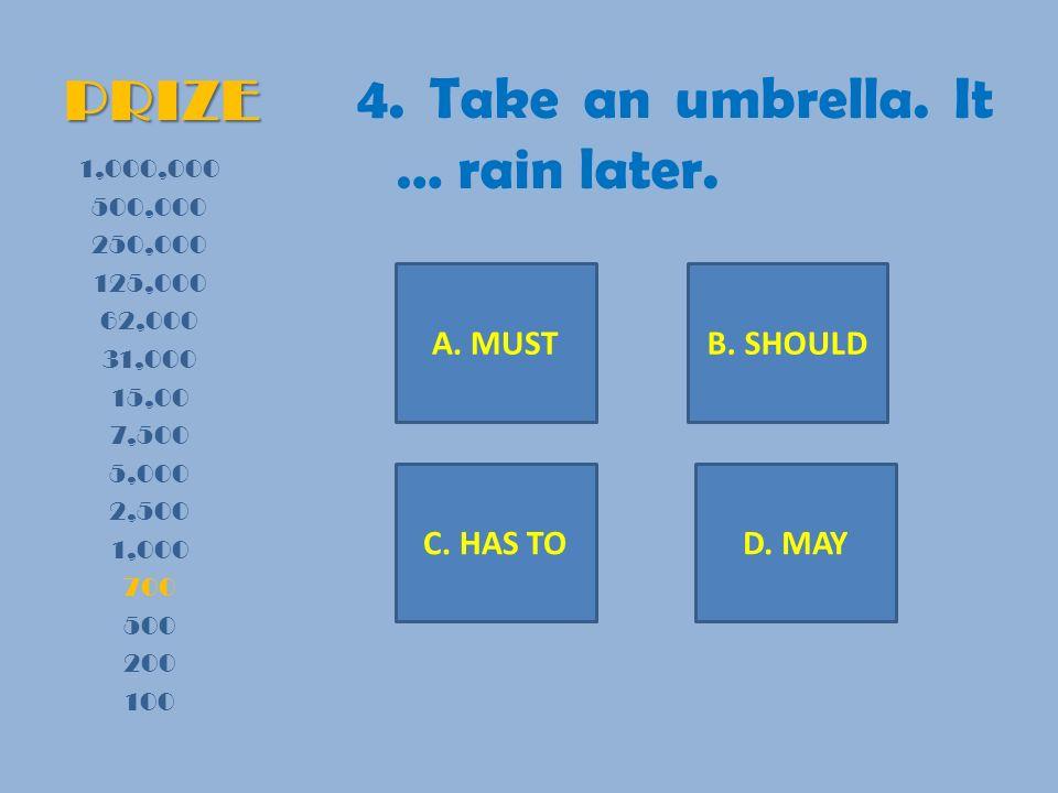 PRIZE 4. Take an umbrella. It … rain later. 1,000,000 500,000 250,000 125,000 62,000 31,000 15,00 7,500 5,000 2,500 1,000 700 500 200 100 A. MUSTB. SH