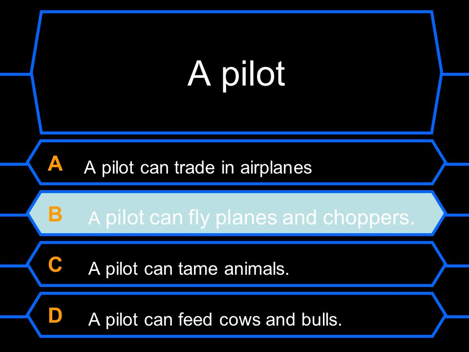 A A pilot can trade in airplanes B A pilot can fly planes and choppers. C A pilot can tame animals. D A pilot can feed cows and bulls