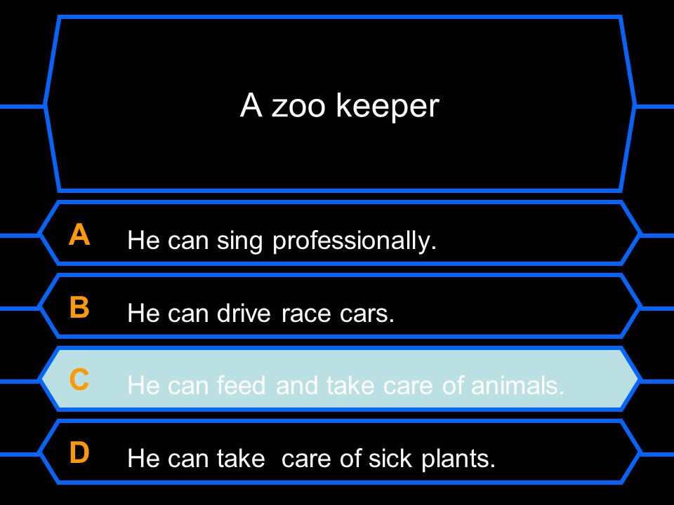 A He can sing professionally. B He can drive race cars. C He can feed and take care of animals. D He can take care sick plants.