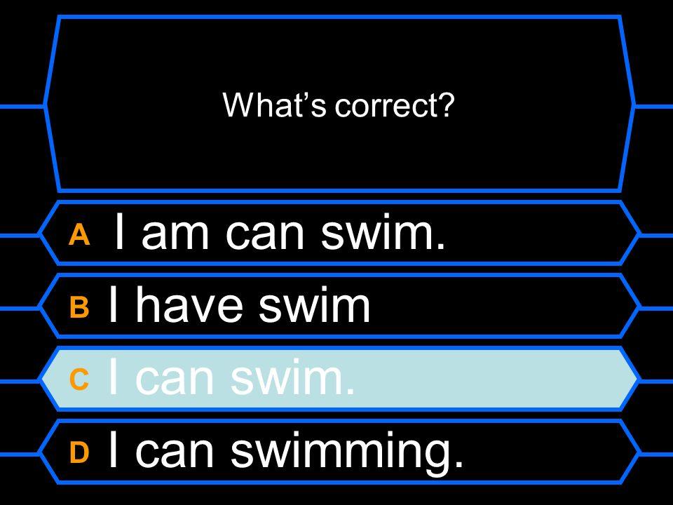 A I am can swim. B I have swim. C I can swim. D I can swimming.