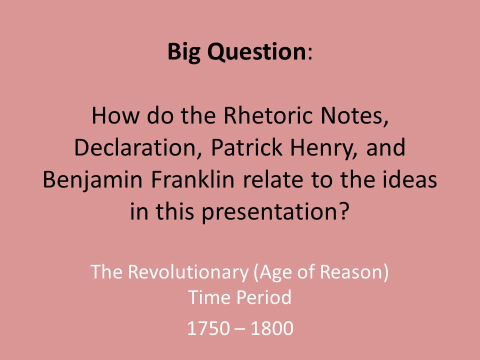 Big Question: How do the Rhetoric Notes, Declaration, Patrick Henry, and Benjamin Franklin relate to the ideas in this presentation.