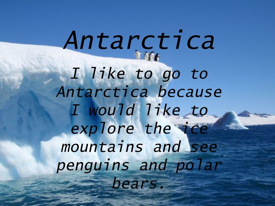 Antarctica I like to go to Antarctica because I would like to explore the ice mountains and see penguins and polar bears.