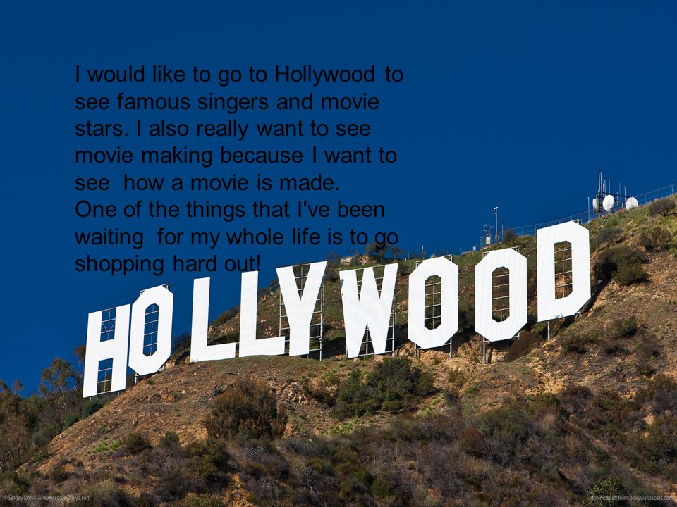 I would like to go to Hollywood to see famous singers and movie stars. I also really want to see movie making because I want to see how a movie is mad