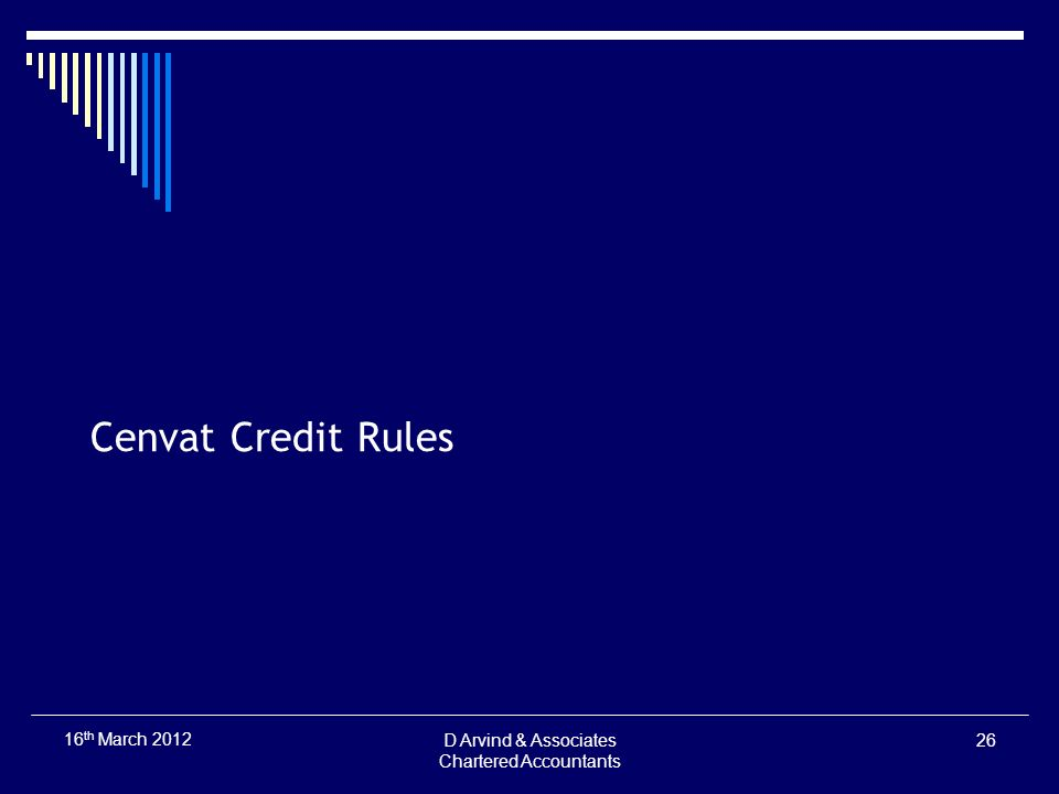 Cenvat Credit Rules D Arvind & Associates Chartered Accountants 26 16 th March 2012