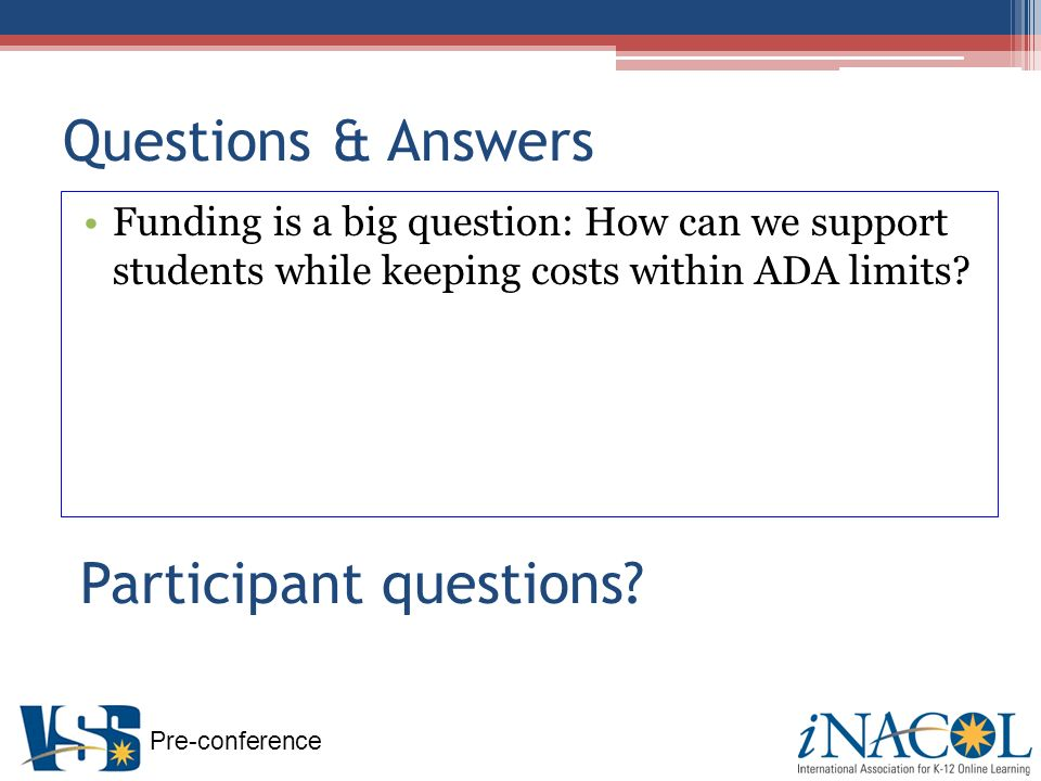 Pre-conference Questions & Answers Funding is a big question: How can we support students while keeping costs within ADA limits.