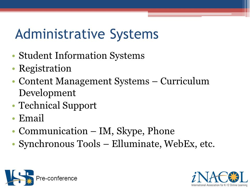 Pre-conference Administrative Systems Student Information Systems Registration Content Management Systems – Curriculum Development Technical Support  Communication – IM, Skype, Phone Synchronous Tools – Elluminate, WebEx, etc.