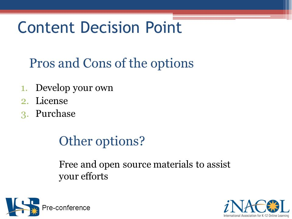 Pre-conference Content Decision Point Pros and Cons of the options 1.Develop your own 2.License 3.Purchase Other options.