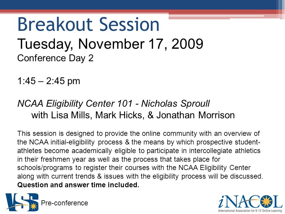 Pre-conference Breakout Session Tuesday, November 17, 2009 Conference Day 2 1:45 – 2:45 pm NCAA Eligibility Center Nicholas Sproull with Lisa Mills, Mark Hicks, & Jonathan Morrison This session is designed to provide the online community with an overview of the NCAA initial-eligibility process & the means by which prospective student- athletes become academically eligible to participate in intercollegiate athletics in their freshmen year as well as the process that takes place for schools/programs to register their courses with the NCAA Eligibility Center along with current trends & issues with the eligibility process will be discussed.