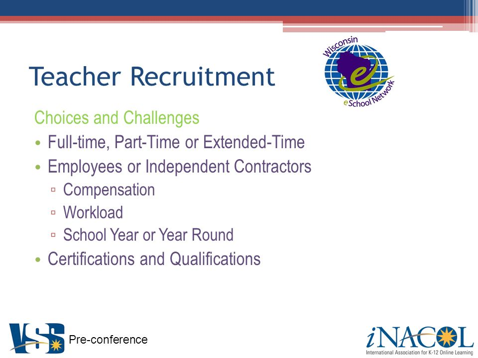 Pre-conference Teacher Recruitment Choices and Challenges Full-time, Part-Time or Extended-Time Employees or Independent Contractors Compensation Workload School Year or Year Round Certifications and Qualifications
