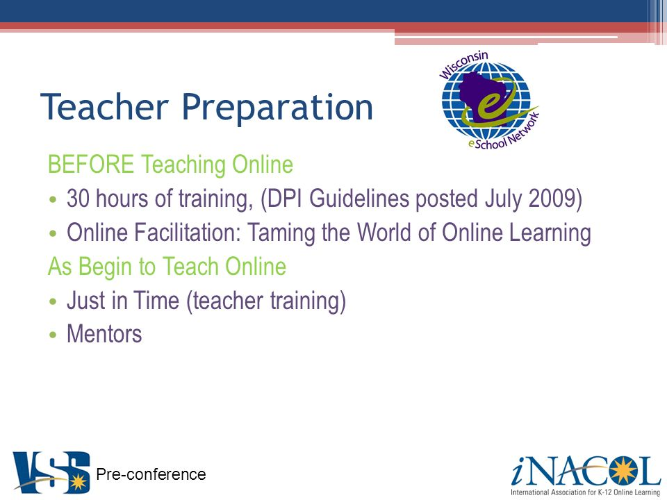 Pre-conference Teacher Preparation BEFORE Teaching Online 30 hours of training, (DPI Guidelines posted July 2009) Online Facilitation: Taming the World of Online Learning As Begin to Teach Online Just in Time (teacher training) Mentors