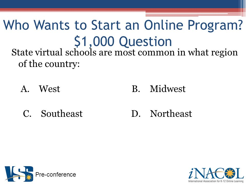 Pre-conference Example: Illinois Virtual High School Nature of Organization State-wide supplemental program Created by policy action of Illinois State Board of Education, but no formal legislation Mission – focus on providing opportunities to those traditionally underserved Beliefs: Importance of teacher in online learning experience Local schools are partners / non-competitive Target audience: 9-12 Funding: state allocation, federal grants, and fees Collaboration with stakeholders: active steering committee