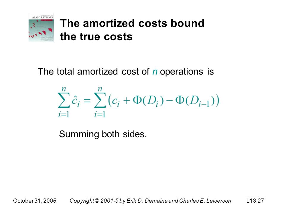 October 31, 2005Copyright © 2001-5 by Erik D. Demaine and Charles E. LeisersonL13.27 The amortized costs bound the true costs The total amortized cost
