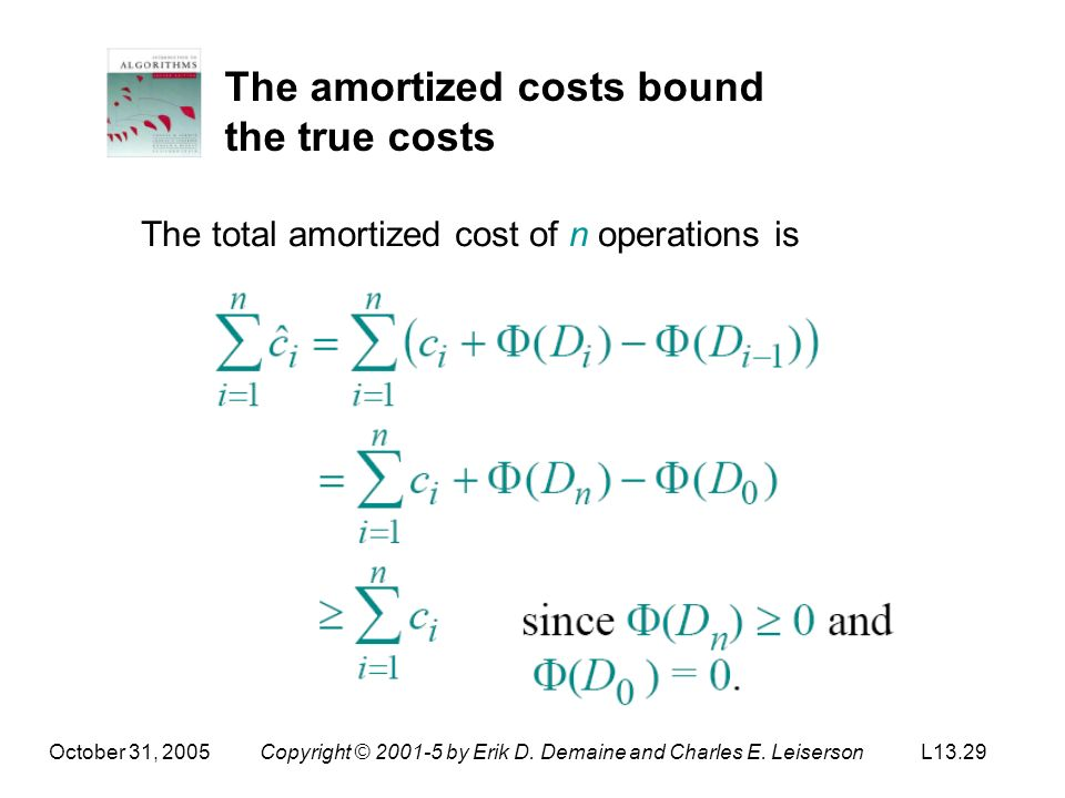 October 31, 2005Copyright © 2001-5 by Erik D. Demaine and Charles E. LeisersonL13.29 The amortized costs bound the true costs The total amortized cost