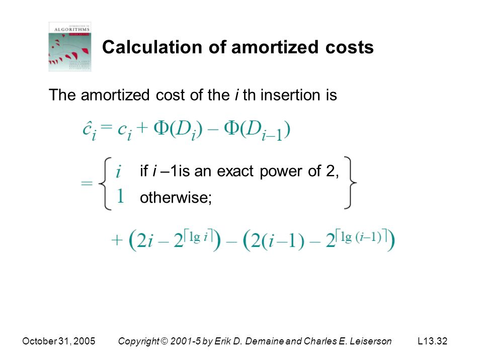 October 31, 2005Copyright © 2001-5 by Erik D. Demaine and Charles E. LeisersonL13.32 Calculation of amortized costs The amortized cost of the i th ins