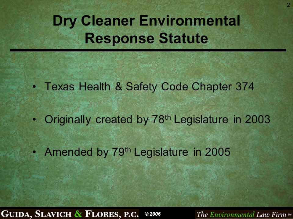 2 Dry Cleaner Environmental Response Statute Texas Health & Safety Code Chapter 374 Originally created by 78 th Legislature in 2003 Amended by 79 th L