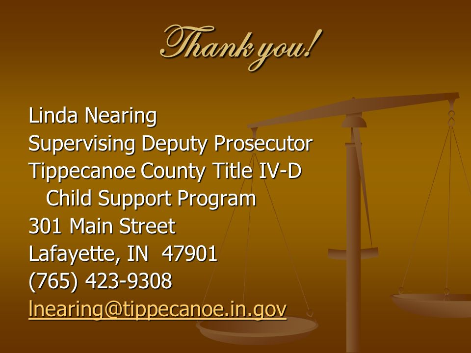 Thank you! Linda Nearing Supervising Deputy Prosecutor Tippecanoe County Title IV-D Child Support Program 301 Main Street Lafayette, IN 47901 (765) 42