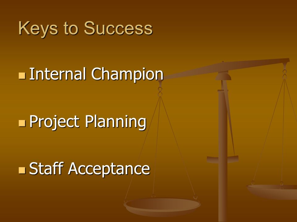 Keys to Success Internal Champion Internal Champion Project Planning Project Planning Staff Acceptance Staff Acceptance Summary
