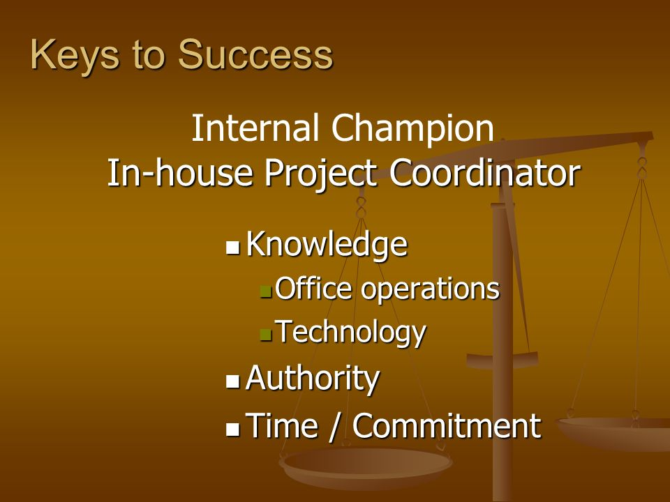 Keys to Success Knowledge Knowledge Office operations Office operations Technology Technology Authority Authority Time / Commitment Time / Commitment