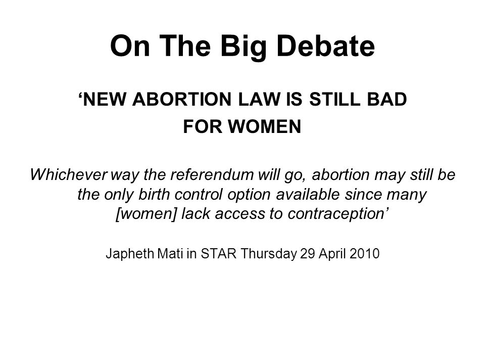 On The Big Debate NEW ABORTION LAW IS STILL BAD FOR WOMEN Whichever way the referendum will go, abortion may still be the only birth control option available since many [women] lack access to contraception Japheth Mati in STAR Thursday 29 April 2010
