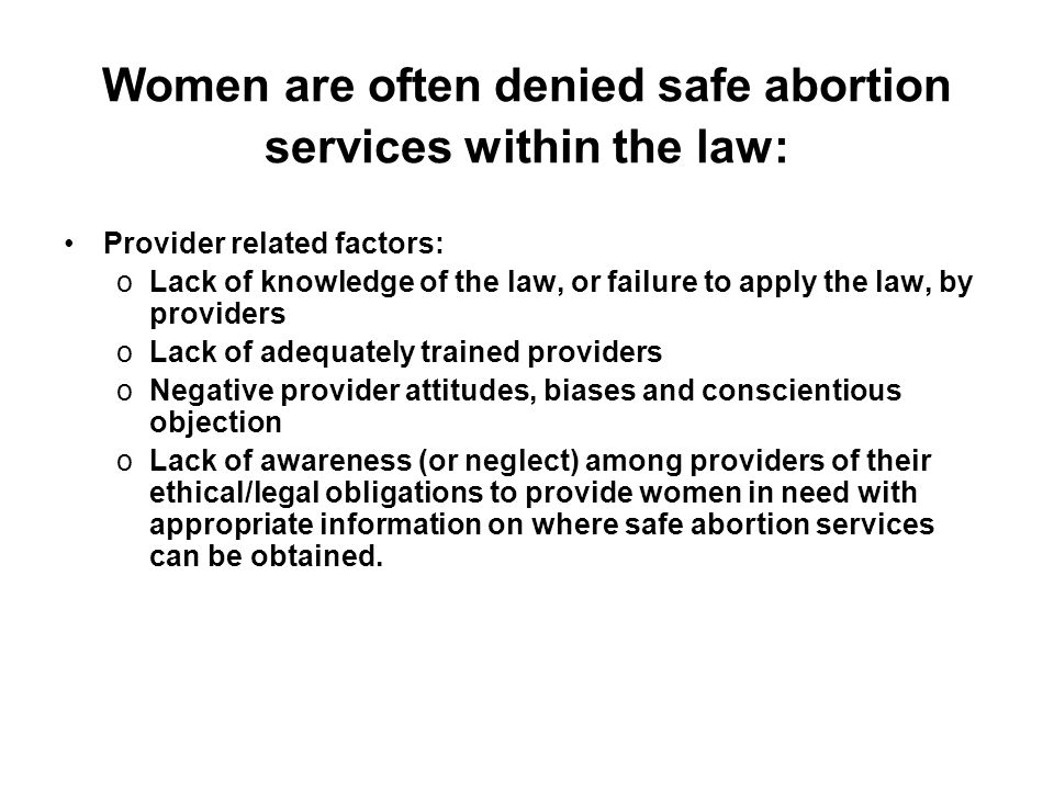 Women are often denied safe abortion services within the law: Provider related factors: oLack of knowledge of the law, or failure to apply the law, by providers oLack of adequately trained providers oNegative provider attitudes, biases and conscientious objection oLack of awareness (or neglect) among providers of their ethical/legal obligations to provide women in need with appropriate information on where safe abortion services can be obtained.