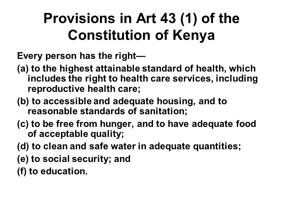 Provisions in Art 43 (1) of the Constitution of Kenya Every person has the right (a) to the highest attainable standard of health, which includes the right to health care services, including reproductive health care; (b) to accessible and adequate housing, and to reasonable standards of sanitation; (c) to be free from hunger, and to have adequate food of acceptable quality; (d) to clean and safe water in adequate quantities; (e) to social security; and (f) to education.