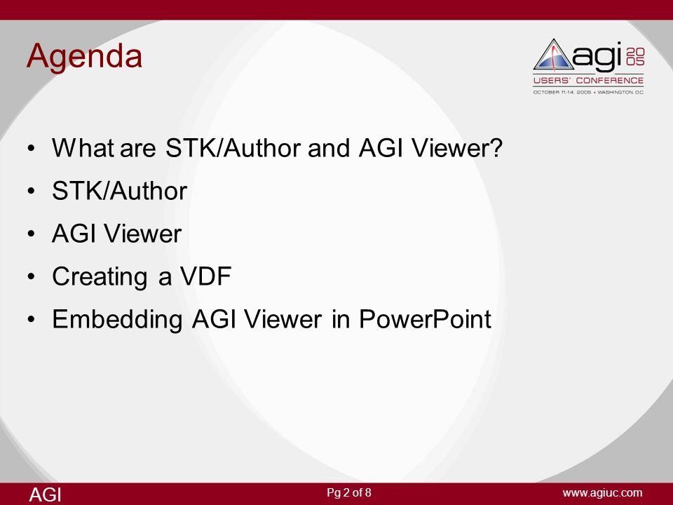AGI www.agiuc.comPg 2 of 8 Agenda What are STK/Author and AGI Viewer? STK/Author AGI Viewer Creating a VDF Embedding AGI Viewer in PowerPoint