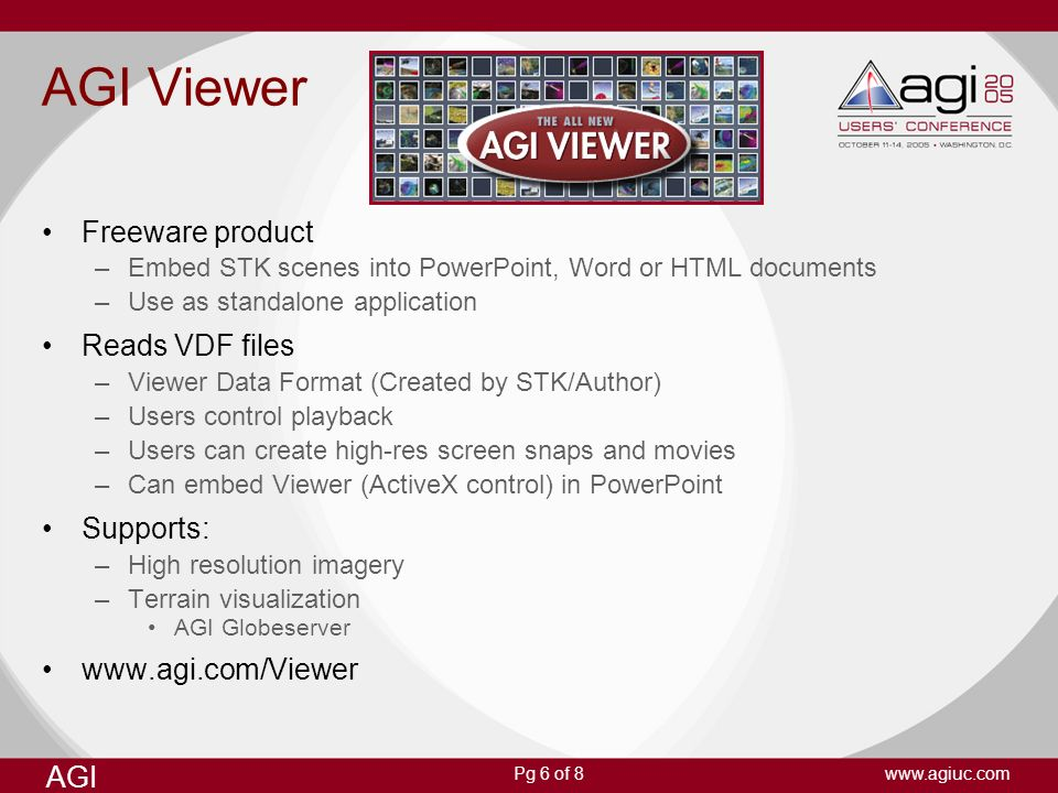 AGI www.agiuc.comPg 6 of 8 AGI Viewer Freeware product –Embed STK scenes into PowerPoint, Word or HTML documents –Use as standalone application Reads